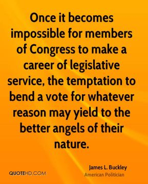 Once it becomes impossible for members of Congress to make a career of legislative service, the temptation to bend a vote for whatever reason may yield to the better angels of their nature.