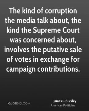 James L. Buckley - The kind of corruption the media talk about, the kind the Supreme Court was concerned about, involves the putative sale of votes in exchange for campaign contributions.