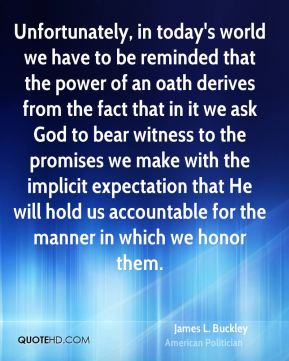 James L. Buckley - Unfortunately, in today's world we have to be reminded that the power of an oath derives from the fact that in it we ask God to bear witness to the promises we make with the implicit expectation that He will hold us accountable for the manner in which we honor them.