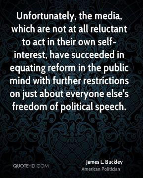 James L. Buckley - Unfortunately, the media, which are not at all reluctant to act in their own self-interest, have succeeded in equating reform in the public mind with further restrictions on just about everyone else's freedom of political speech.