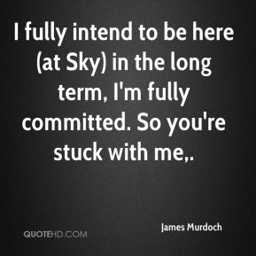I fully intend to be here (at Sky) in the long term, I'm fully committed. So you're stuck with me.