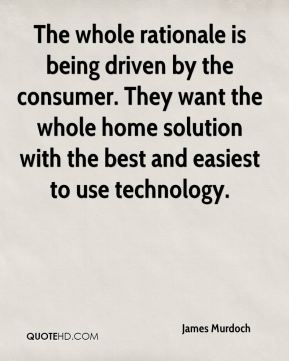 James Murdoch - The whole rationale is being driven by the consumer. They want the whole home solution with the best and easiest to use technology.