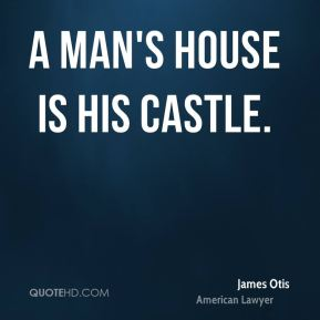 A man's house is his castle.