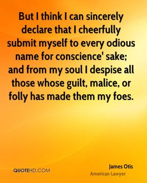 James Otis - But I think I can sincerely declare that I cheerfully submit myself to every odious name for conscience' sake; and from my soul I despise all those whose guilt, malice, or folly has made them my foes.