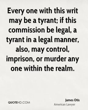 Every one with this writ may be a tyrant; if this commission be legal, a tyrant in a legal manner, also, may control, imprison, or murder any one within the realm.