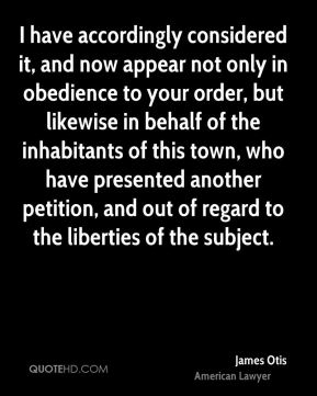 James Otis - I have accordingly considered it, and now appear not only in obedience to your order, but likewise in behalf of the inhabitants of this town, who have presented another petition, and out of regard to the liberties of the subject.