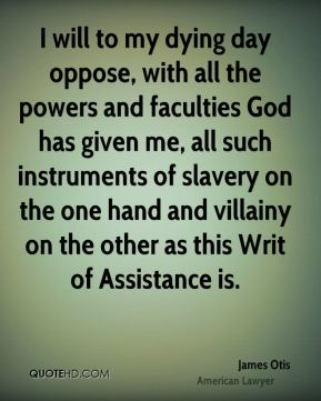 I will to my dying day oppose, with all the powers and faculties God has given me, all such instruments of slavery on the one hand and villainy on the other as this Writ of Assistance is.