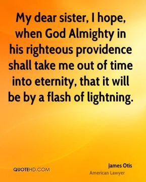 My dear sister, I hope, when God Almighty in his righteous providence shall take me out of time into eternity, that it will be by a flash of lightning.