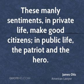 These manly sentiments, in private life, make good citizens; in public life, the patriot and the hero.