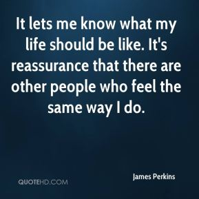 James Perkins - It lets me know what my life should be like. It's reassurance that there are other people who feel the same way I do.