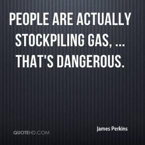 People are actually stockpiling gas, ... That's dangerous.