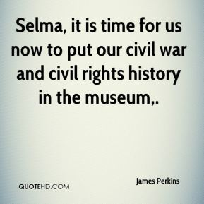 Selma, it is time for us now to put our civil war and civil rights history in the museum.