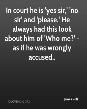 In court he is 'yes sir,' 'no sir' and 'please.' He always had this look about him of 'Who me?' - as if he was wrongly accused.