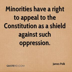 Minorities have a right to appeal to the Constitution as a shield against such oppression.