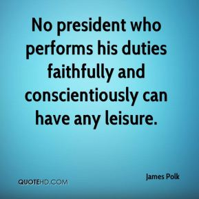 No president who performs his duties faithfully and conscientiously can have any leisure.