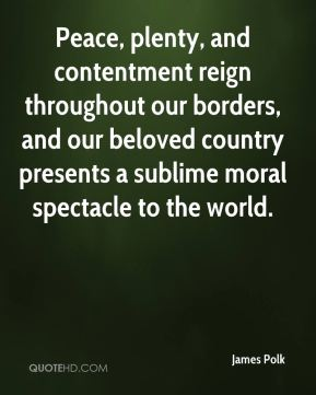 James Polk - Peace, plenty, and contentment reign throughout our borders, and our beloved country presents a sublime moral spectacle to the world.
