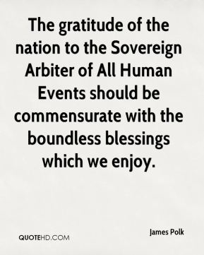 James Polk - The gratitude of the nation to the Sovereign Arbiter of All Human Events should be commensurate with the boundless blessings which we enjoy.