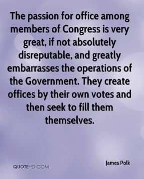 James Polk - The passion for office among members of Congress is very great, if not absolutely disreputable, and greatly embarrasses the operations of the Government. They create offices by their own votes and then seek to fill them themselves.