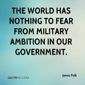 The world has nothing to fear from military ambition in our Government.