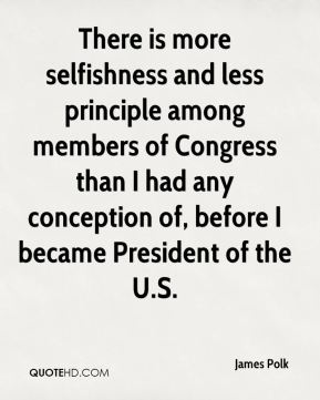 There is more selfishness and less principle among members of Congress than I had any conception of, before I became President of the U.S.
