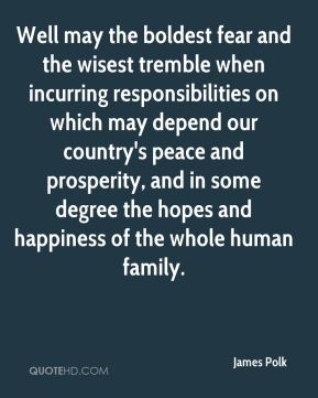 Well may the boldest fear and the wisest tremble when incurring responsibilities on which may depend our country's peace and prosperity, and in some degree the hopes and happiness of the whole human family.