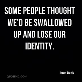 Janet Davis  - Some people thought we'd be swallowed up and lose our identity.