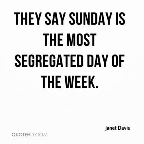 Janet Davis  - They say Sunday is the most segregated day of the week.