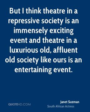 Janet Suzman - But I think theatre in a repressive society is an immensely exciting event and theatre in a luxurious old, affluent old society like ours is an entertaining event.