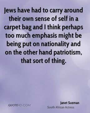 Jews have had to carry around their own sense of self in a carpet bag and I think perhaps too much emphasis might be being put on nationality and on the other hand patriotism, that sort of thing.