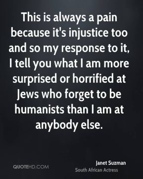 This is always a pain because it's injustice too and so my response to it, I tell you what I am more surprised or horrified at Jews who forget to be humanists than I am at anybody else.