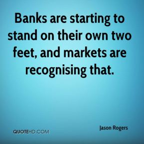 Jason Rogers  - Banks are starting to stand on their own two feet, and markets are recognising that.
