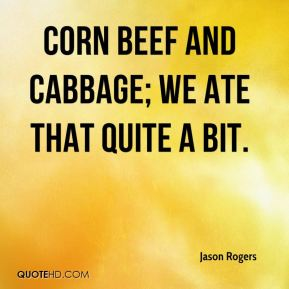 Jason Rogers  - Corn beef and cabbage; we ate that quite a bit.