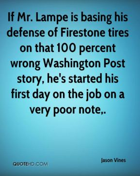 Jason Vines  - If Mr. Lampe is basing his defense of Firestone tires on that 100 percent wrong Washington Post story, he's started his first day on the job on a very poor note.