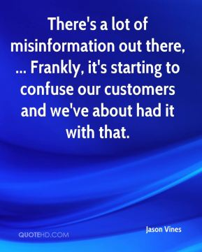 There's a lot of misinformation out there, ... Frankly, it's starting to confuse our customers and we've about had it with that.