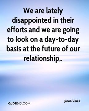 We are lately disappointed in their efforts and we are going to look on a day-to-day basis at the future of our relationship.
