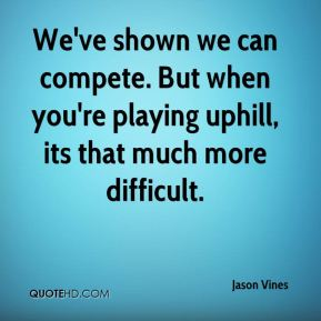 Jason Vines  - We've shown we can compete. But when you're playing uphill, its that much more difficult.
