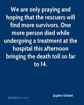 Jaspher Ombati  - We are only praying and hoping that the rescuers will find more survivors. One more person died while undergoing a treatment at the hospital this afternoon bringing the death toll so far to 14.