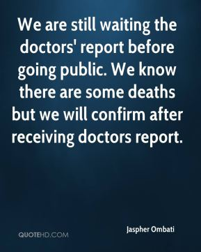 Jaspher Ombati  - We are still waiting the doctors' report before going public. We know there are some deaths but we will confirm after receiving doctors report.