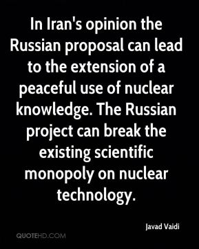 Javad Vaidi  - In Iran's opinion the Russian proposal can lead to the extension of a peaceful use of nuclear knowledge. The Russian project can break the existing scientific monopoly on nuclear technology.