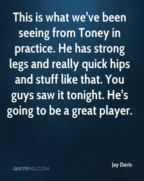 This is what we've been seeing from Toney in practice. He has strong legs and really quick hips and stuff like that. You guys saw it tonight. He's going to be a great player.