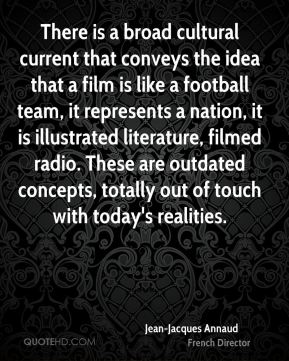 There is a broad cultural current that conveys the idea that a film is like a football team, it represents a nation, it is illustrated literature, filmed radio. These are outdated concepts, totally out of touch with today's realities.