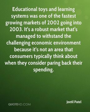 Jeetil Patel  - Educational toys and learning systems was one of the fastest growing markets of 2002 going into 2003. It's a robust market that's managed to withstand the challenging economic environment because it's not an area that consumers typically think about when they consider paring back their spending.