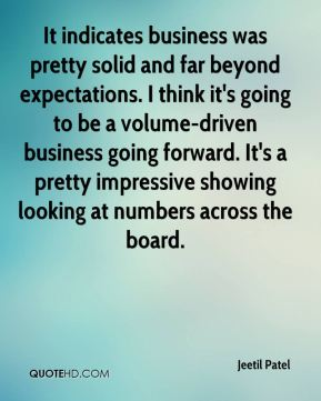 Jeetil Patel  - It indicates business was pretty solid and far beyond expectations. I think it's going to be a volume-driven business going forward. It's a pretty impressive showing looking at numbers across the board.