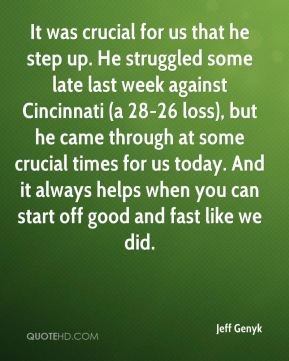 It was crucial for us that he step up. He struggled some late last week against Cincinnati (a 28-26 loss), but he came through at some crucial times for us today. And it always helps when you can start off good and fast like we did.