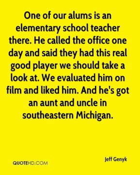 Jeff Genyk  - One of our alums is an elementary school teacher there. He called the office one day and said they had this real good player we should take a look at. We evaluated him on film and liked him. And he's got an aunt and uncle in southeastern Michigan.