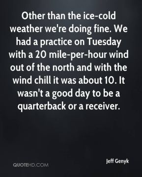 Jeff Genyk  - Other than the ice-cold weather we're doing fine. We had a practice on Tuesday with a 20 mile-per-hour wind out of the north and with the wind chill it was about 10. It wasn't a good day to be a quarterback or a receiver.