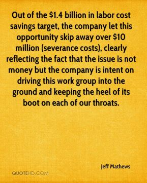 Jeff Mathews  - Out of the $1.4 billion in labor cost savings target, the company let this opportunity skip away over $10 million (severance costs), clearly reflecting the fact that the issue is not money but the company is intent on driving this work group into the ground and keeping the heel of its boot on each of our throats.