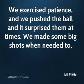 Jeff Mittie  - We exercised patience, and we pushed the ball and it surprised them at times. We made some big shots when needed to.
