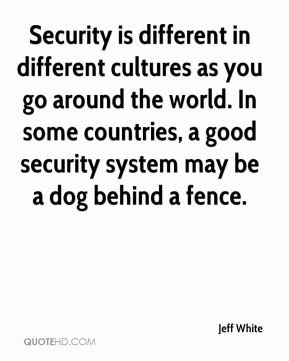 Jeff White  - Security is different in different cultures as you go around the world. In some countries, a good security system may be a dog behind a fence.
