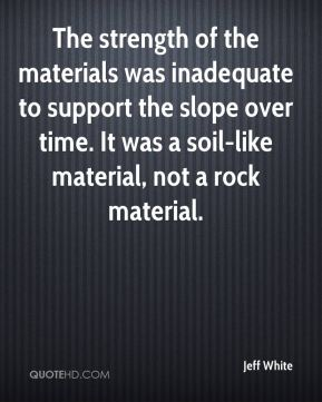 Jeff White  - The strength of the materials was inadequate to support the slope over time. It was a soil-like material, not a rock material.